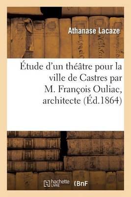 �tude d'Un Th��tre Pour La Ville de Castres Par M. Fran�ois Ouliac, Architecte - Arts (Paperback)