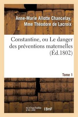 Constantine, Ou Le Danger Des Pr�ventions Maternelles. Tome 1 - Litterature (Paperback)