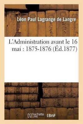 L'Administration Avant Le 16 Mai: 1875-1876 - Sciences Sociales (Paperback)