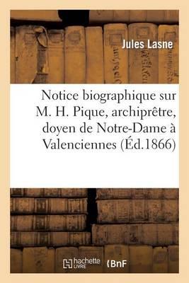 Notice Biographique Sur M. H. Pique, Archipr�tre, Doyen de Notre-Dame � Valenciennes - Histoire (Paperback)