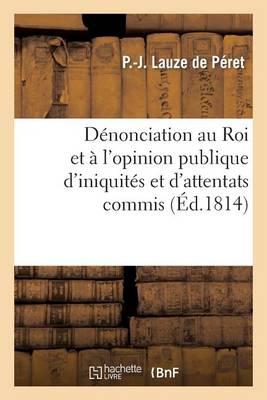 D�nonciation Au Roi Et � l'Opinion Publique d'Iniquit�s Et d'Attentats Commis Sous Le Pr�fet - Histoire (Paperback)