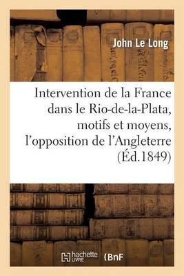 Intervention de la France Dans Le Rio-De-La-Plata, Motifs Et Moyens, l'Opposition de l'Angleterre - Histoire (Paperback)
