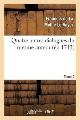 Quatre Autres Dialogues Du Mesme Auteur Faits Comme Les Precedens � l'Imitation Des Anciens. T2 - Litterature (Paperback)