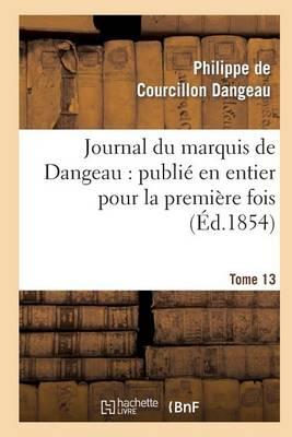 Journal Du Marquis de Dangeau: Publi� En Entier Pour La Premi�re Fois. Tome 13 - Histoire (Paperback)