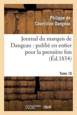 Journal Du Marquis de Dangeau: Publi� En Entier Pour La Premi�re Fois. Tome 15 - Histoire (Paperback)