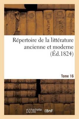 Repertoire de la Litterature Ancienne Et Moderne. T16 - Litterature (Paperback)