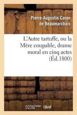 L'Autre Tartuffe, Ou La Mere Coupable, Drame Moral En Cinq Actes: ; Represente Pour La Premiere Fois a Paris Le [ ] Juin 1792 - Arts (Paperback)