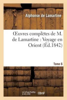 Oeuvres Compl�tes de M.de Lamartine. Voyage En Orient T. 6 - Litterature (Paperback)