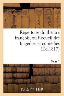 Repertoire Du Theatre Francois, Ou Recueil Des Tragedies Et Comedies. Tome 1: Restees Au Theatre Depuis Rotrou, Pour Faire Suite Aux Editions In-Octavo - Litterature (Paperback)