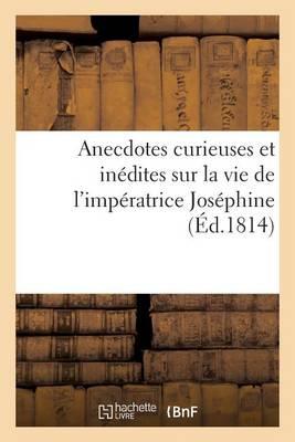 Anecdotes Curieuses Et In�dites Sur La Vie de l'Imp�ratrice Jos�phine - Litterature (Paperback)