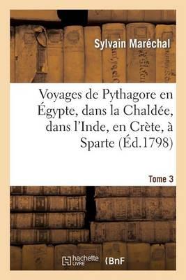Voyages de Pythagore En �gypte, Dans La Chald�e, Dans l'Inde, En Cr�te, � Sparte. Tome 3 - Histoire (Paperback)