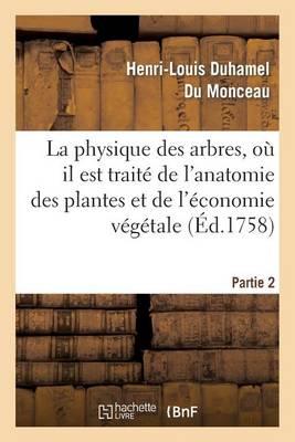 La Physique Des Arbres, O� Il Est Trait� de l'Anatomie Des Plantes. Partie 2 - Sciences (Paperback)