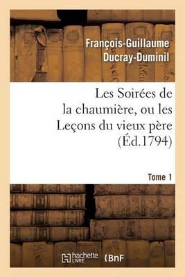 Les Soirees de la Chaumiere, Ou Les Lecons Du Vieux Pere. Tome 1 - Litterature (Paperback)