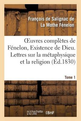 Oeuvres Compl�tes de F�nelon, Tome I. Existence de Dieu. Lettres Sur La M�taphysique Et La Religion - Litterature (Paperback)