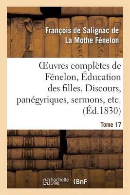 Oeuvres Compl�tes de F�nelon, Tome XVII. �ducation Des Filles. Discours, Pan�gyriques, Sermons, Etc. - Litterature (Paperback)