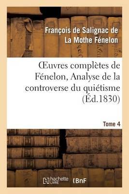Oeuvres Compl�tes de F�nelon, Tome IV. Analyse de la Controverse Du Qui�tisme. - Litterature (Paperback)
