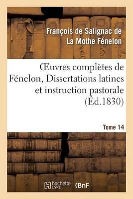 Oeuvres Compl�tes de F�nelon, Tome XIV. Dissertations Latines Et Instruction Pastorale - Litterature (Paperback)