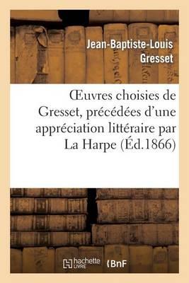 Oeuvres Choisies de Gresset, Pr�c�d�es d'Une Appr�ciation Litt�raire Par La Harpe - Litterature (Paperback)