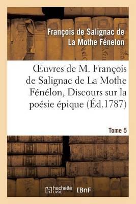Oeuvres de M. Fran�ois de Salignac de la Mothe F�n�lon, Tome 5. Discours Sur La Po�sie �pique - Litterature (Paperback)