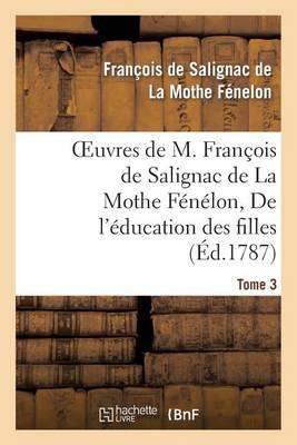 Oeuvres de M. Fran�ois de Salignac de la Mothe F�n�lon, Tome 3. de l'�ducation Des Filles - Litterature (Paperback)