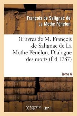 Oeuvres de M. Fran�ois de Salignac de la Mothe F�n�lon, Tome 4. Dialogue Des Morts - Litterature (Paperback)