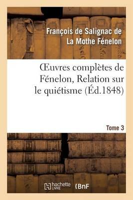 Oeuvres Compl�tes de F�nelon, Tome 3. Relation Sur Le Qui�tisme - Litterature (Paperback)