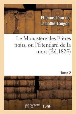 Le Monast�re Des Fr�res Noirs, Ou l'�tendard de la Mort. 2e �dition. Tome 2 - Litterature (Paperback)