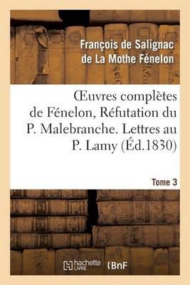 Oeuvres Compl�tes de F�nelon, Tome 3 R�futation Du P. Malebranche. Lettres Au P. Lamy - Litterature (Paperback)