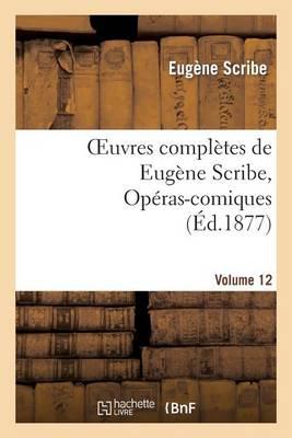 Oeuvres Completes de Eugene Scribe, Operas-Comiques. Ser. 4, Vol. 12 - Litterature (Paperback)