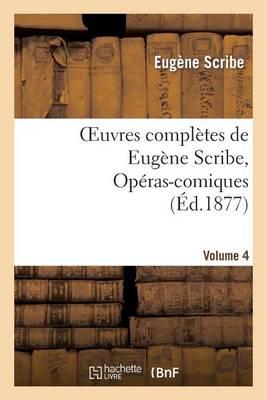 Oeuvres Compl�tes de Eug�ne Scribe, Op�ras-Comiques. S�r. 4, Vol. 4 - Litterature (Paperback)