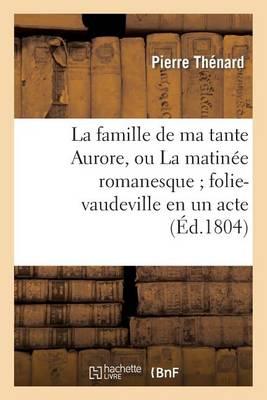 La Famille de Ma Tante Aurore, Ou La Matin�e Romanesque Folie-Vaudeville En Un Acte Et En Prose - Arts (Paperback)