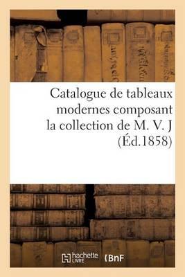Catalogue de Tableaux Modernes Composant La Collection de M. V. J - Arts (Paperback)