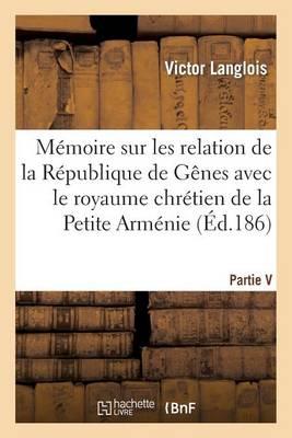M�moire Sur Les Relations de la R�publique de G�nes Avec Le Royaume Chr�tien de la Petite-Arm�nie - Histoire (Paperback)