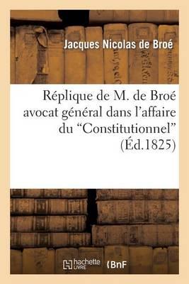 R�plique de M. de Bro� Avocat G�n�ral Dans l'Affaire Du Constitutionnel - Sciences Sociales (Paperback)
