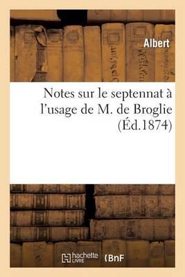 Notes Sur Le Septennat � l'Usage de M. de Broglie - Histoire (Paperback)