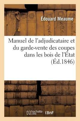 Manuel de l'Adjudicataire Et Du Garde-Vente Des Coupes Dans Les Bois de l'�tat Des Communes - Sciences Sociales (Paperback)