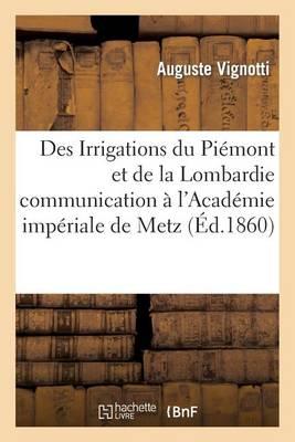 Des Irrigations Du Pi�mont Et de la Lombardie Communication � l'Acad�mie Imp�riale de Metz - Sciences (Paperback)