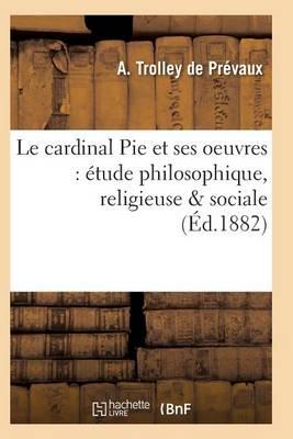 Le Cardinal Pie Et Ses Oeuvres: �tude Philosophique, Religieuse Sociale - Histoire (Paperback)