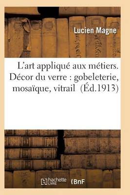 L'Art Appliqu Aux M tiers. D cor Du Verre: Gobeleterie, Mosa que, Vitrail - Arts (Paperback)