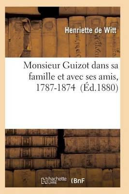 Monsieur Guizot Dans Sa Famille Et Avec Ses Amis, 1787-1874 - Histoire (Paperback)