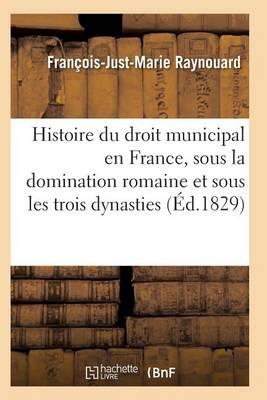 Histoire Du Droit Municipal En France, Sous La Domination Romaine Et Sous Les Trois Dynasties - Sciences Sociales (Paperback)