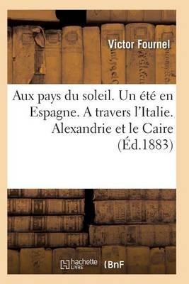 Aux Pays Du Soleil. Un �t� En Espagne. a Travers l'Italie. Alexandrie Et Le Caire - Histoire (Paperback)