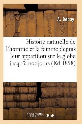 Histoire Naturelle de l'Homme Et de la Femme Depuis Leur Apparition Sur Le Globe Terrestre 3e �d - Sciences (Paperback)