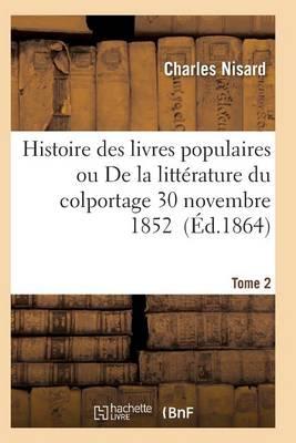 Histoire Des Livres Populaires Ou Litt�rature Du Colportage: Depuis l'Origine de l'Imprimerie T02 - Litterature (Paperback)