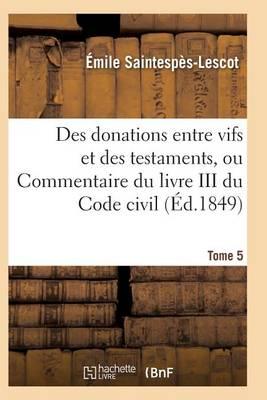 Des Donations Entre Vifs Et Des Testaments, Ou Commentaire Du Livre III Du Code Civil T05 - Sciences Sociales (Paperback)