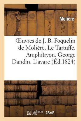 Oeuvres de J. B. Poquelin de Moli re. Le Tartuffe. Amphitryon. George Dandin. l'Avare - Litterature (Paperback)