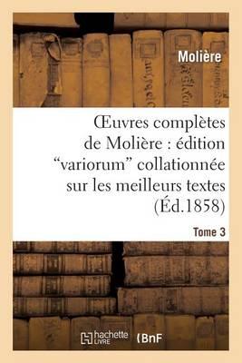 Oeuvres Compl tes de Moli re:  dition Variorum Collationn e Sur Les Meilleurs Textes. Tome 3 - Litterature (Paperback)