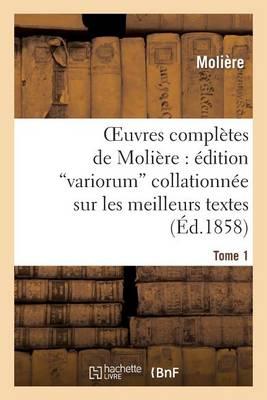Oeuvres Compl�tes de Moli�re: �dition Variorum Collationn�e Sur Les Meilleurs Textes. Tome 1 - Litterature (Paperback)
