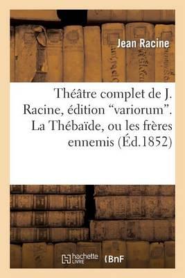 Th��tre Complet de J. Racine, �dition Variorum. La Th�ba�de, Ou Les Fr�res Ennemis - Litterature (Paperback)