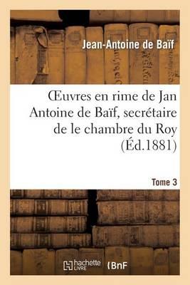 Euvres En Rime de Jan Antoine de Ba�f, Secr�taire de Le Chambre Du Roy. Tome 3 - Litterature (Paperback)